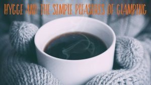Hygge & The Simple Pleasures Of Glamping In The UK.