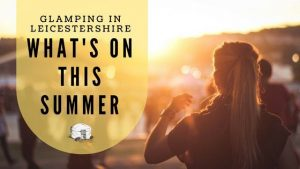 What's on; our top picks for what to do when glamping in Leicestershire this summer.